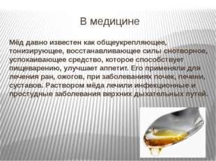 В медицине Мёд давно известен как общеукрепляющее, тонизирующее, восстанавлив