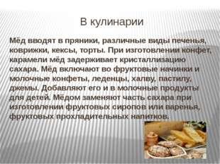 В кулинарии Мёд вводят в пряники, различные виды печенья, коврижки, кексы, то