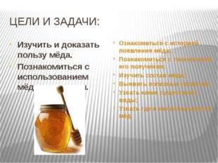 ЦЕЛИ И ЗАДАЧИ: Изучить и доказать пользу мёда. Познакомиться с использованием
