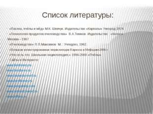 Список литературы: «Пасека, пчёлы и мёд» М.К. Шевчук. Издательство «Карпаты»