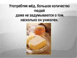 Употребляя мёд, большое количество людей даже не задумываются о том, насколь