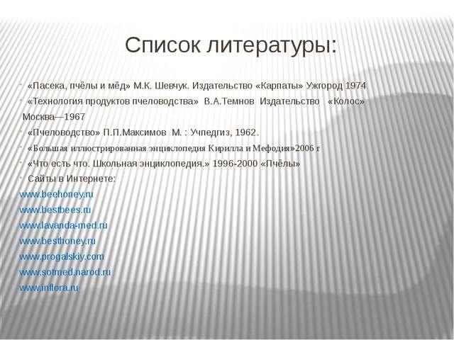 Список литературы: «Пасека, пчёлы и мёд» М.К. Шевчук. Издательство «Карпаты»...