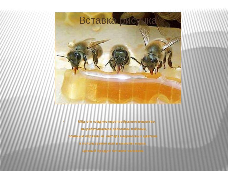 Мёд-это сладкое сиропообразное вещество, вырабатываемое рабочими пчёлами, гл...