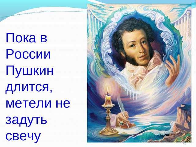 Пока в России Пушкин длится, метели не задуть свечу *