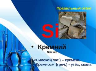 Правильный ответ Si Кремний Silicium «Силекс»(лат.) – кремень «Кремнос» (греч