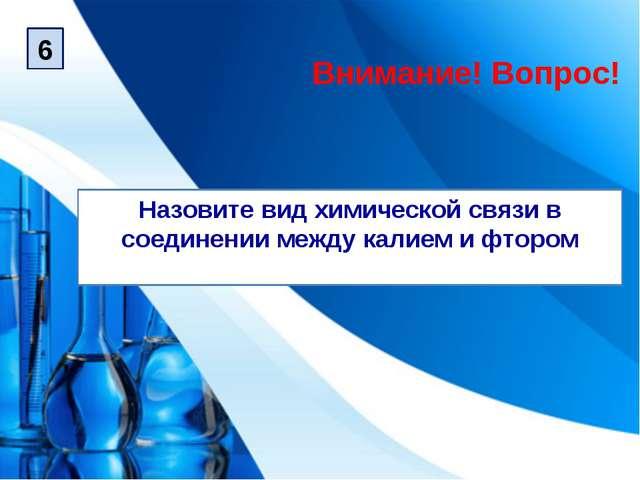Назовите вид химической связи в соединении между калием и фтором Внимание! Во...