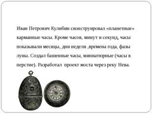 Иван Петрович Кулибин сконструировал «планетные» карманные часы. Кроме часов,