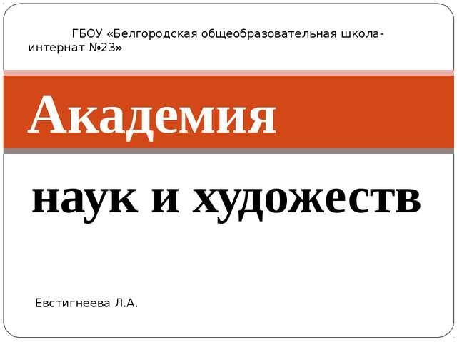 наук и художеств Академия ГБОУ «Белгородская общеобразовательная школа-интерн...