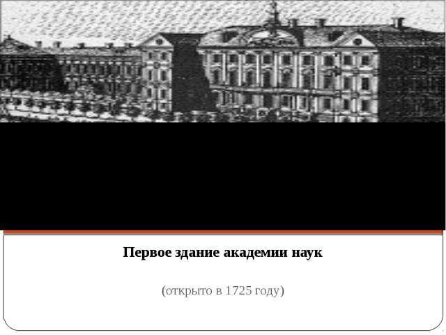 Первое здание академии наук (открыто в 1725 году)