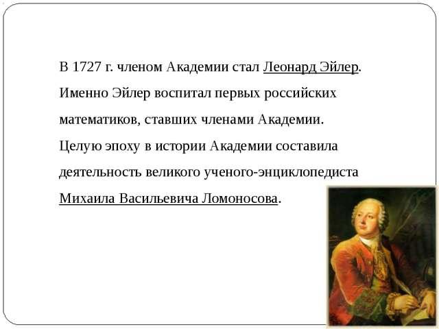 В 1727 г. членом Академии стал Леонард Эйлер. Именно Эйлер воспитал первых ро...