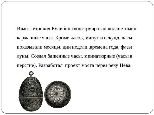 Иван Петрович Кулибин сконструировал «планетные» карманные часы. Кроме часов,...