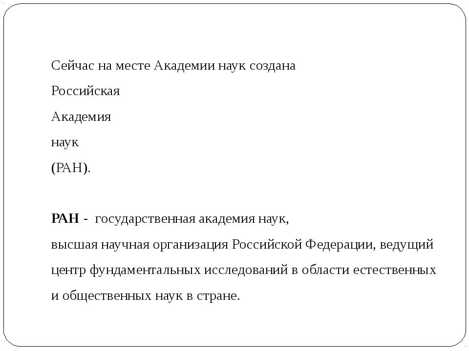 Сейчас на месте Академии наук создана Российская Академия наук (РАН). РАН - г...