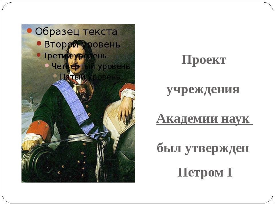 Проект учреждения Академии наук был утвержден Петром I