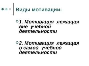 Виды мотивации: 1. Мотивация лежащая вне учебной деятельности 2. Мотивация ле