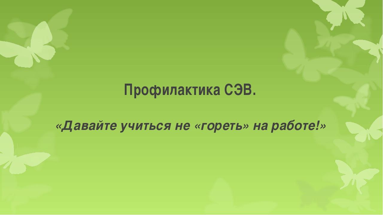 Профилактика СЭВ. «Давайте учиться не «гореть» на работе!»