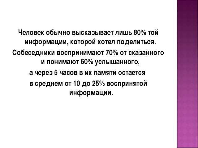 Человек обычно высказывает лишь 80% той информации, которой хотел поделиться....
