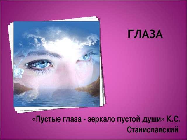 «Пустые глаза - зеркало пустой души» К.С. Станиславский