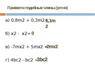 Привести подобные члены.(устно) а) 0,8m2+ 0,3m2= б) x2-x2= в) -7mх2+ 5mх