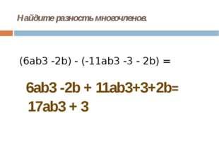 Найдите разность многочленов. (6ab3-2b) - (-11ab3-3 - 2b) = 6ab3 -2b + 11ab