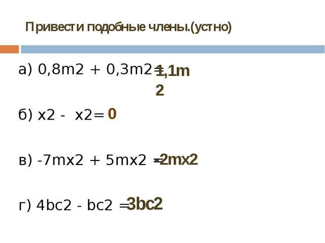Привести подобные члены.(устно) а) 0,8m2+ 0,3m2= б) x2-x2= в) -7mх2+ 5mх...
