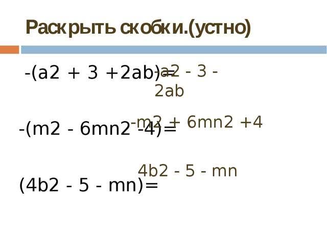 Раскрыть скобки.(устно) -(а2+ 3 +2ab)= -(m2- 6mn2-4)= (4b2- 5 - mn)= -а2...