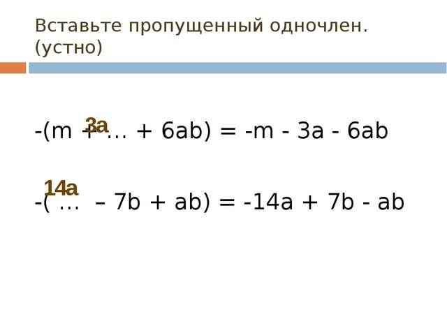 Вставьте пропущенный одночлен.(устно) -(m + … + 6ab) = -m - 3а - 6ab -( … – 7...
