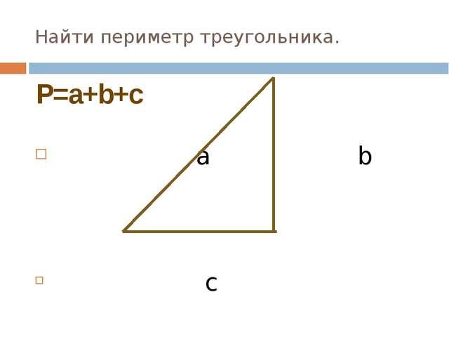 Найти периметр треугольника. а b c P=a+b+c