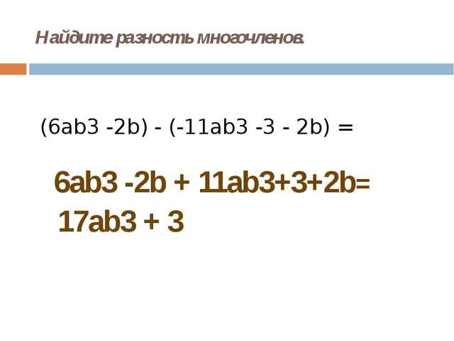 Найдите разность многочленов. (6ab3-2b) - (-11ab3-3 - 2b) = 6ab3 -2b + 11ab...