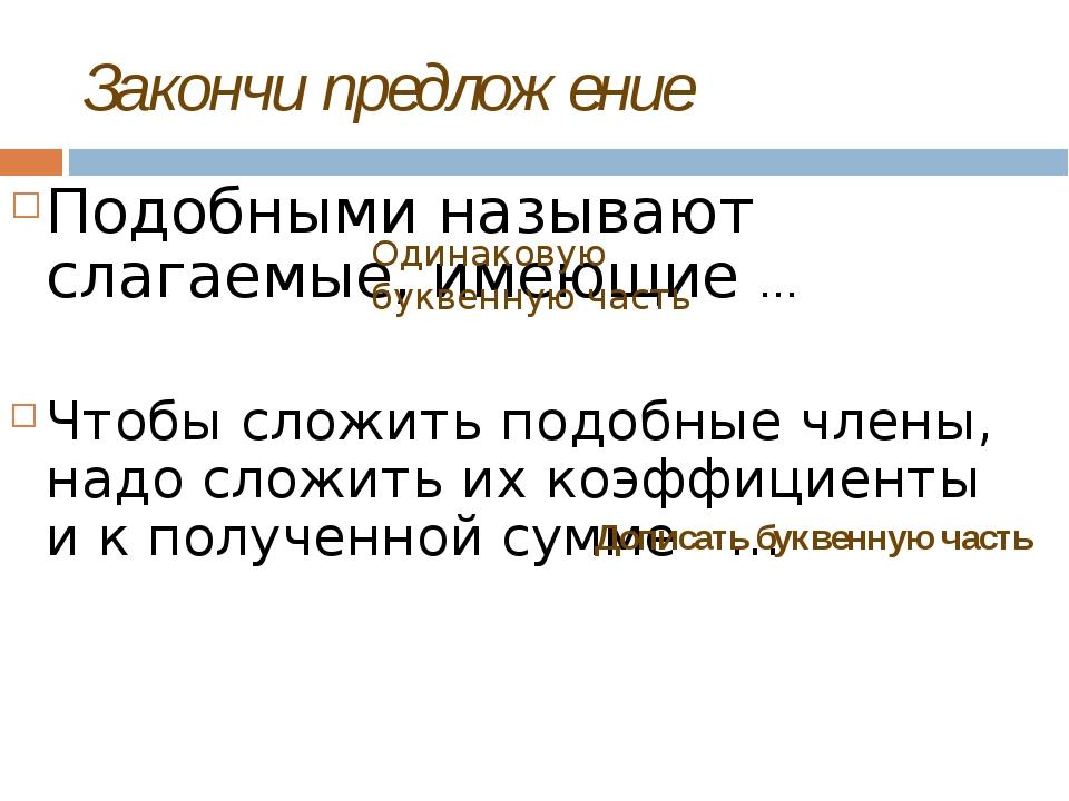 Закончи предложение Подобными называют слагаемые, имеющие … Чтобы сложить под...