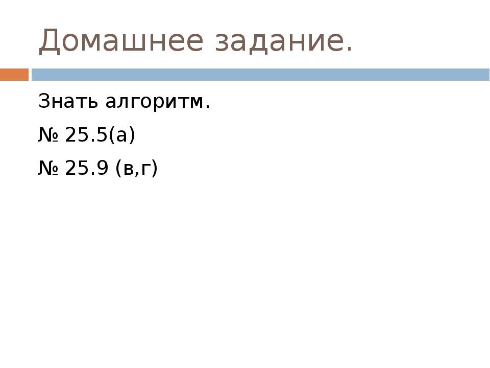 Домашнее задание. Знать алгоритм. № 25.5(а) № 25.9 (в,г)