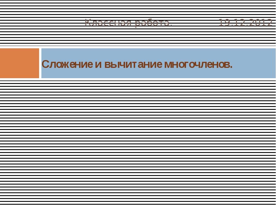 Классная работа. 19.12.2012 Сложение и вычитание многочленов.