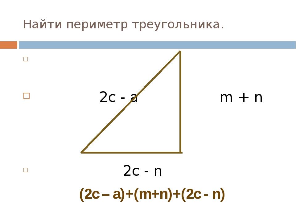 Найти периметр треугольника. 2с - а m + n 2c - n (2c – a)+(m+n)+(2c - n)
