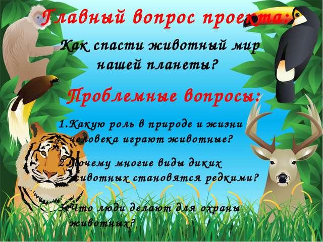 Главный вопрос проекта: Как спасти животный мир нашей планеты? Проблемные воп...