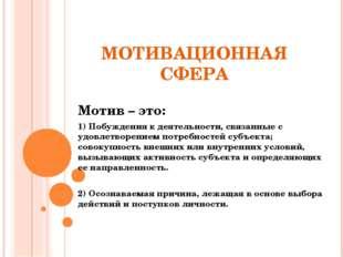 МОТИВАЦИОННАЯ СФЕРА Мотив – это: 1) Побужденияк деятельности, связанные с уд