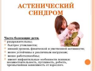 АСТЕНИЧЕСКИЙ СИНДРОМ Часто болеющие дети. раздражительны; быстрее утомляются;