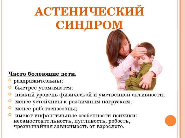 АСТЕНИЧЕСКИЙ СИНДРОМ Часто болеющие дети. раздражительны; быстрее утомляются;...