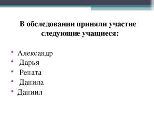 В обследовании приняли участие следующие учащиеся: Александр Дарья Рената Да