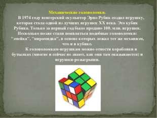 Механические головоломки. В 1974 году венгерский скульптор Эрно Рубик создал