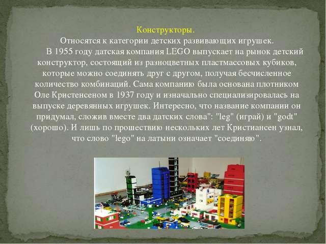 Конструкторы. Относятся к категории детских развивающих игрушек. В 1955 году...