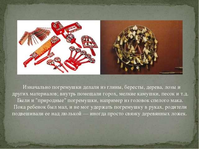 Изначально погремушки делали из глины, бересты, дерева, лозы и других матер...