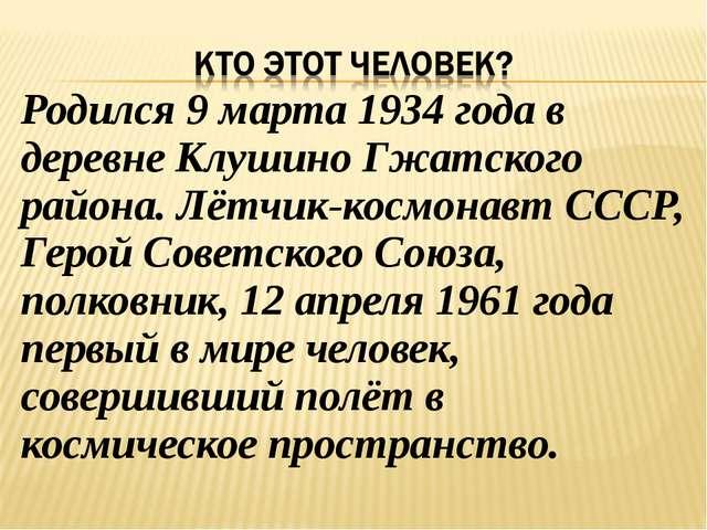 Родился 9 марта 1934 года в деревне Клушино Гжатского района. Лётчик-космонав...