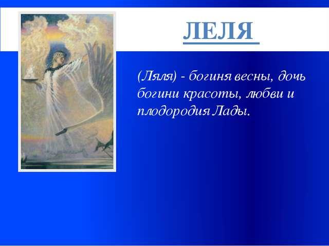 (Ляля) - богиня весны, дочь богини красоты, любви и плодородия Лады. ЛЕЛЯ