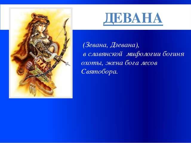 (Зевана, Дзевана), в славянской мифологии богиня охоты, жена бога лесов Свят...