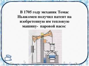 В 1705 году механик Томас Ньюкомен получил патент на изобретенную им тепловую