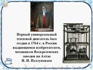 Первый универсальный тепловой двигатель был создан в 1764 г. в России выдающи
