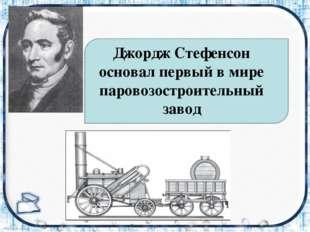 Джордж Стефенсон основал первый в мире паровозостроительный завод