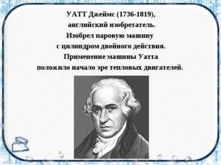 УАТТ Джеймс (1736-1819), английский изобретатель. Изобрел паровую машину с ци