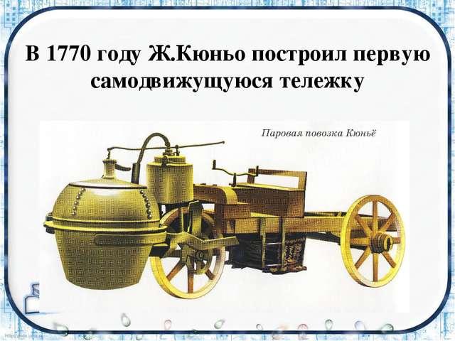В 1770 году Ж.Кюньо построил первую самодвижущуюся тележку