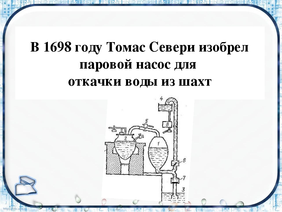 В 1698 году Томас Севери изобрел паровой насос для откачки воды из шахт