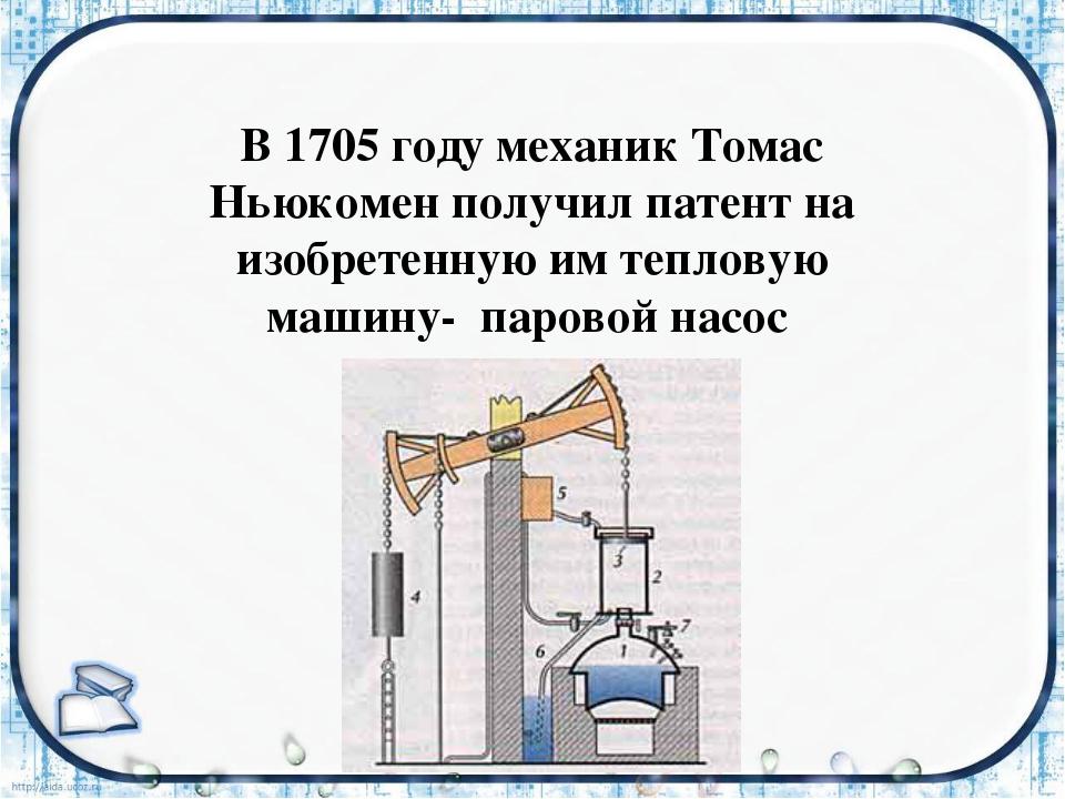 В 1705 году механик Томас Ньюкомен получил патент на изобретенную им тепловую...